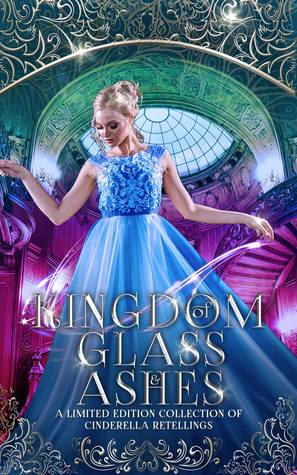 Kingdom of Glass and Ashes: A Limited Edition Collection of Cinderella Retellings