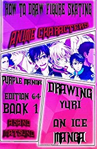 How to Draw Figure Skating Anime Characters : Purple Manga Edition 64 (Book 1): Draw Anime Boys and Girls Step by Step : Eyes, Hair, Faces and Body ... Yuri on Ice Sports Japanese Manga) (Volume 1)
