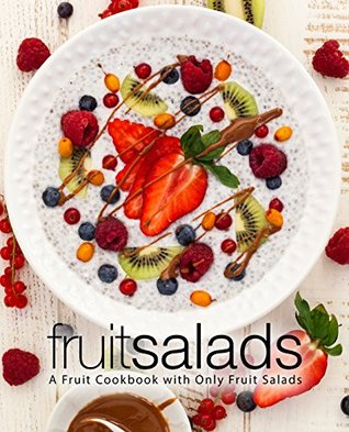 Fruit Salads: A Fruit Cookbook with Only Fruit Salads