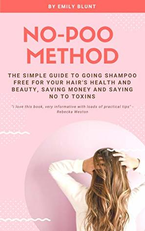 No-Poo Method: The Simple Guide To Going Shampoo Free For Your Hair's Health And Beauty - Saving Money And Saying No To Toxins