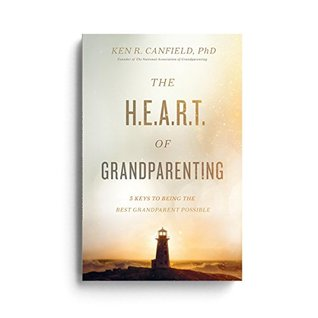 The Heart of Grandparenting: Using Your Best Years for Your Greatest Legacy Ken R Canfield