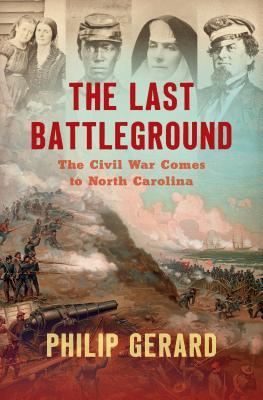 The Last Battleground: The Civil War Comes to North Carolina by Philip Gerard