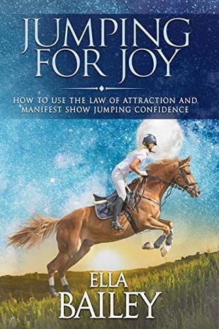 Jumping for Joy: How to use the Law of Attraction and manifest show jumping confidence