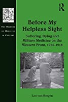 Before My Helpless Sight: Suffering, Dying and Military Medicine on the Western Front, 1914–1918 (History of Medicine in Context)