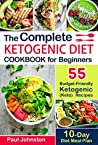 The Complete Ketogenic Diet Cookbook for Beginners: 55 Budget-Friendly Ketogenic (Keto) Recipes. 10-Day Diet Meal Plan