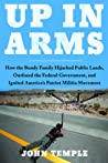 Up In Arms: How The Bundy Family Hijacked Federal Lands, Outfoxed the Federal Government, and Ignited America's Patriot Militia Movement