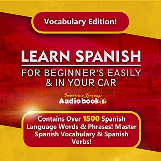 Learn Spanish For Beginner's Easily & In Your Car! Vocabulary Edition!: Contains Over 1500 Spanish Language Words & Phrases! Master Spanish Vocabulary ... Audiooks (Immersion Language Audiobooks)