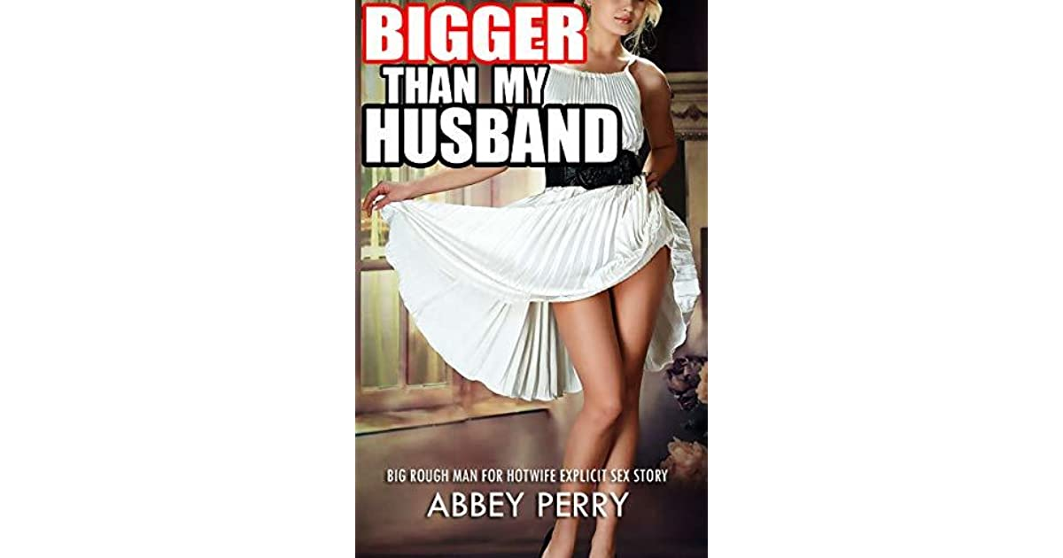EROTICA:BIG ROUGH MAN FOR HOTWIFE-EXPLICIT SEX STORY: Bigger Than My  Husband by Abbey Perry