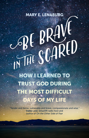 Be Brave in the Scared: How I Learned to Trust God during the Most Difficult Days of My Life