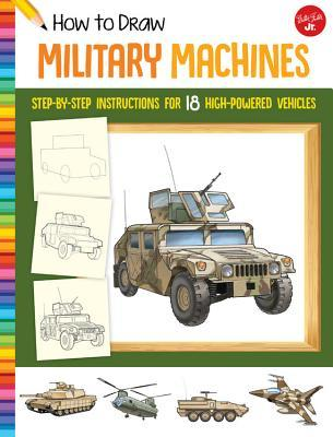 How to Draw Military Machines: Step-by-step instructions for 18 high-powered vehicles