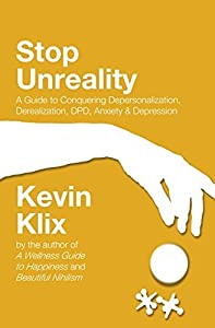 Stop Unreality, Second Edition: A Guide to Conquering Depersonalization, Derealization, DPD, Anxiety & Depression