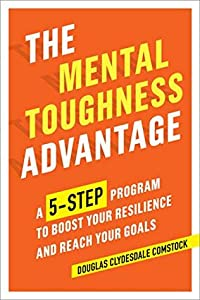 The Mental Toughness Advantage: A 5-Step Program to Boost Your Resilience and Reach Your Goals