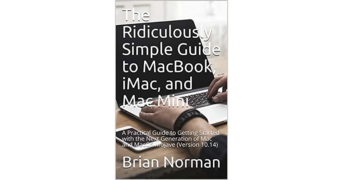 iMac The Ridiculously Simple Guide to MacBook and Mac Mini: A Practical Guide to Getting Started with the Next Generation of Mac and MacOS Mojave Version 10.14