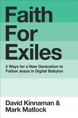 Faith for Exiles: Five Ways to Help Young Christians Be Resilient, Follow Jesus, and Live Differently in Digital Babylon