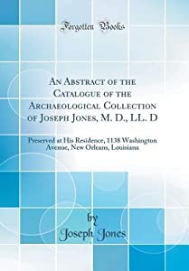 An Abstract of the Catalogue of the Archaeological Collection of Joseph Jones, M. D., LL. D: Preserved at His Residence, 1138 Washington Avenue, New Orleans, Louisiana