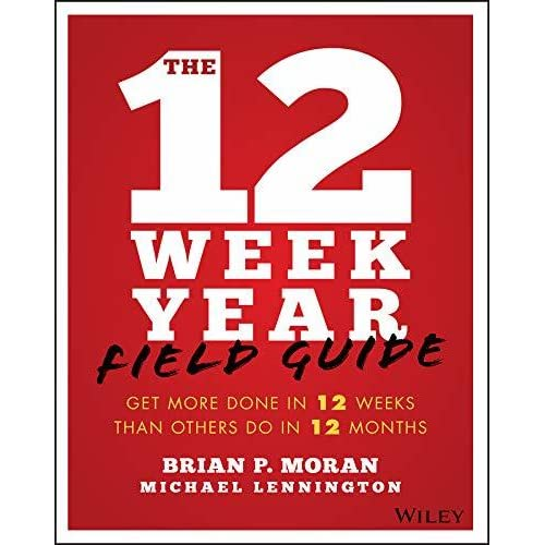 The 12 Week Year Field Guide Get More Done In 12 Weeks Than Others Do In 12 Months By Brian P Moran