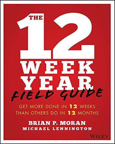 The 12 Week Year Field Guide Get More Done In 12 Weeks Than Others Do In 12 Months