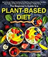 The Beginner's Guide to a Plant-based Diet: Use the Newest 3 Weeks Plant-Based Diet Meal Plan to Reset & Energize Your Body. Easy, Healthy and Whole Foods Recipes to Kick-Start a Healthy Eating