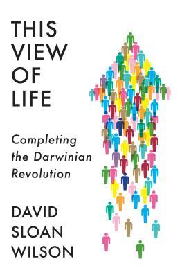 This View of Life  Completing the Darwinian Revolution by David Sloan Wilson