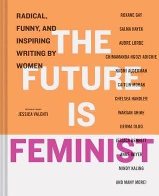 The future is feminist : radical, funny, and inspiring writing by women / introduction by Jessica Valenti ; edited by Mallory Farrugia