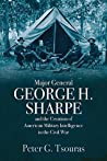 Major General George H. Sharpe and The Creation of American M... by Peter G. Tsouras