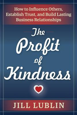 The Profit of Kindness How to Influence Others, Establish Trust, and Build Lasting Business Relationships