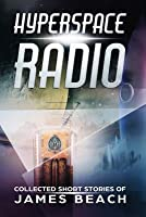 Hyperspace Radio: Collected Short Stories of James Beach