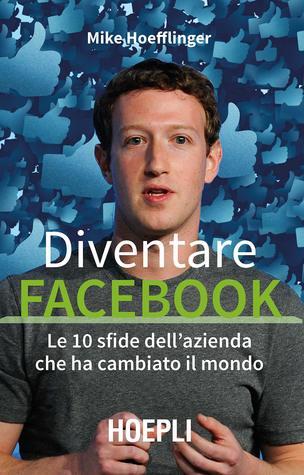 Diventare Facebook. Le 10 sfide dell'azienda che ha cambiato il mondo
