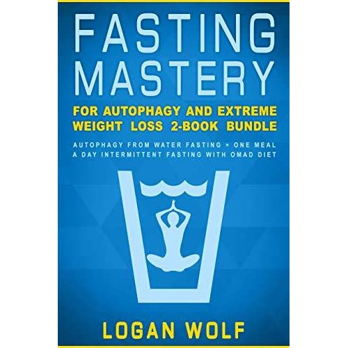 Fasting Mastery For Autophagy And Extreme Weight Loss 2 Book Bundle Autophagy From Water Fasting One Meal A Day Intermittent Fasting With Omad Diet By Logan Wolf