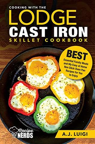 Cooking with the Lodge Cast Iron Skillet Cookbook: Essential Family Meals and My Easy at Home Non Stick Comforting Stovetop Oven Pan Recipes to Enjoy (Best Cast Iron Cooking Book 1)