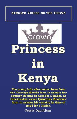 Crown Princess in Kenya: The Young Lady Who Comes Down from the Treetop Hotel to Answer Her Country in Time of Need, as Cincinnatus Leaves Quinctian Meadow's Farm to Answer His Country in Time of Need Festus Ogunbitan