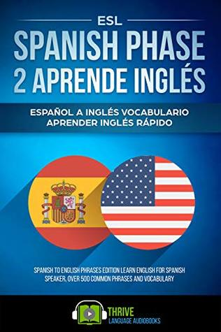 ESL Spanish Phase 2 Aprende Inglés: Español a Inglés vocabulario aprender inglés rápido. Spanish to English phrases edition learn English for Spanish speaker, over 500 common phrases and vocabulary