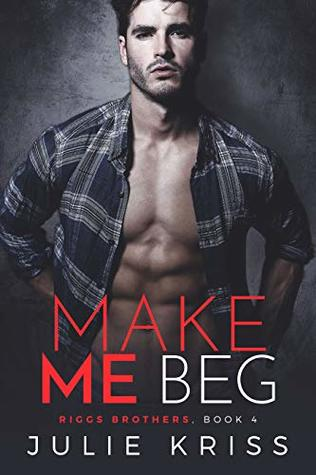 Make Me Beg (Riggs Brothers Book 4)