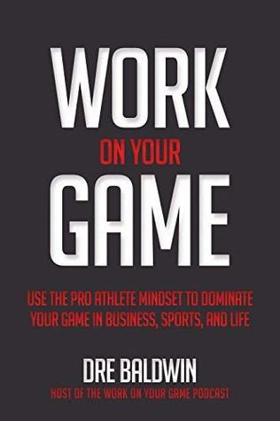 Work On Your Game: Use the Pro Athlete Mindset to Dominate Your Game in Business, Sports, and Life