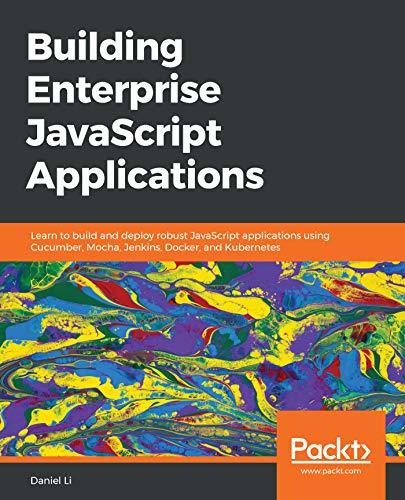 Building Enterprise JavaScript Applications Learn to build and deploy robust JavaScript applications using Cucumber, Mocha