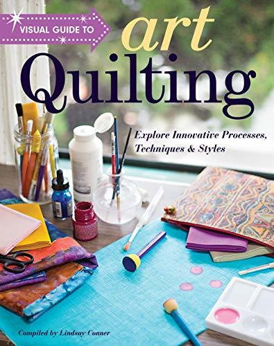 Visual Guide to Art Quilting Explore Innovative Processes, Techniques & Styles