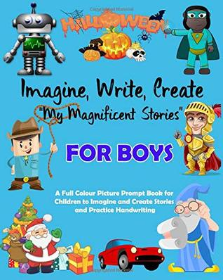 Imagine Write Create My Magnificent Stories for Boys: A Full Colour Picture Prompt Book for Children to Imagine and Create Stories and Practice Handwriting K2 Primary School KS2 Age 4 to 8