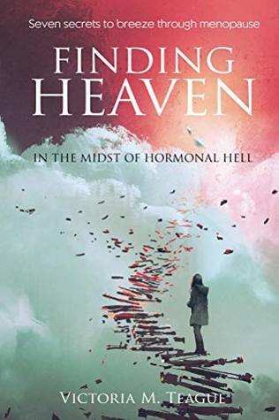 Finding Heaven In The Midst of Hormonal Hell: Seven Secrets to Breeze through Menopause