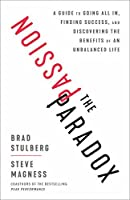The Passion Paradox: A Guide to Going All In, Finding Success, and Discovering the Benefits of an Unbalanced Life