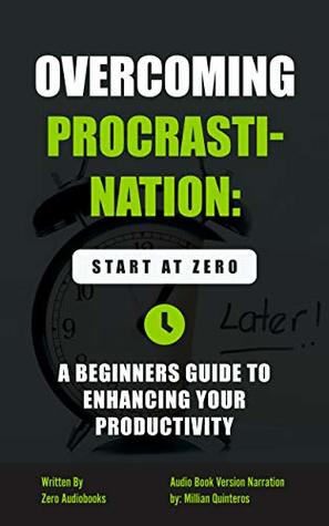 Overcoming Procrastination: Start at Zero: A Beginners guide to Enhancing Your Productivity