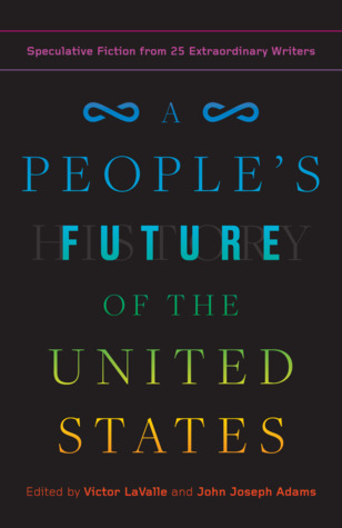 A people's future of the United States : speculative fiction from 25 extraordinary writers / edited by Victor LaValle and John Joseph Adams