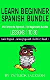 Learn Beginner Spanish Bundle: The Ultimate Spanish For Beginners Bundle: Lessons 1 to 30 from the Original Learning Spanish Like Crazy Level 1