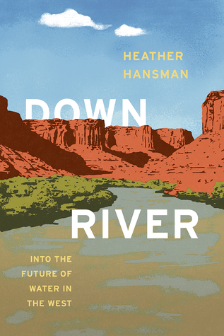 Downriver: Into the Future of Water in the West by Heather Hansman
