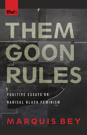 Them Goon Rules: Fugitive Essays on Radical Black Feminism MARQUIS BEY