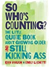 So Who's Counting?: The Little Quote Book About Growing Older and Still Kicking Ass