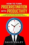 How to Turn Procrastination into Productivity: A Successful Man's Guide to the Psychology of Self-Discipline, Time Management, and Motivation + 20 Powerful ... (Procrastination to Productivity Book 1)