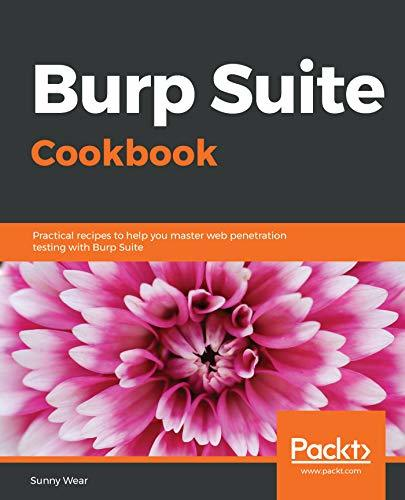 Burp Suite Cookbook Practical recipes to help you master web penetration testing with Burp Suite