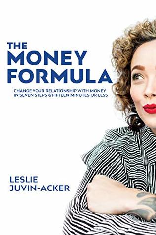 The Money Formula: Change Your Relationship To Money In 7 Steps & 15 Minutes Or Less