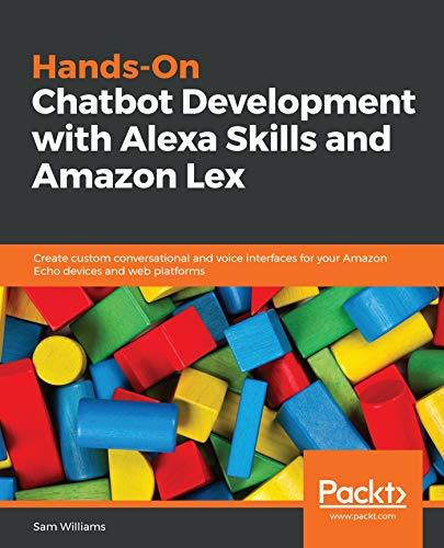 Hands-On Chatbot Development with Alexa Skills and Amazon Lex Create custom conversational and voice interfaces for your