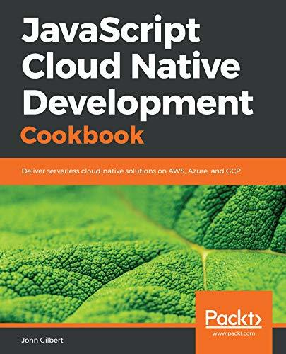 JavaScript Cloud Native Development Cookbook Deliver serverless cloud-native solutions on AWS, Azure, and GCP
